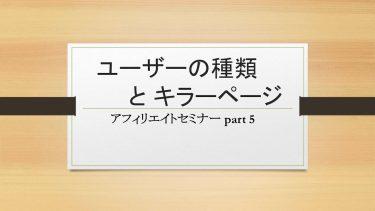ユーザーの種類とキラーページ【超初心者向けアフィリエイトセミナー part 5】