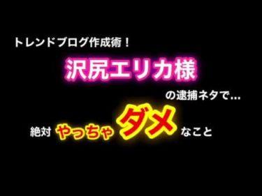 【ブログノウハウ】沢尻エリカ逮捕!に学ぶ事件ネタ記事作成の注意点