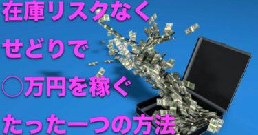 在庫リスクなくせどりで◯万円を稼ぐたった一つの方法