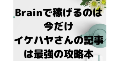 Brainで誰でも稼げるのは今だけ。イケハヤさんの記事を購入したらわかった1万円稼ぐ方法。全力でBrainをやる理由。