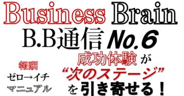 "Business Brain B.B通信NO.6「成功体験が""次のステージ""を引き寄せる!」"